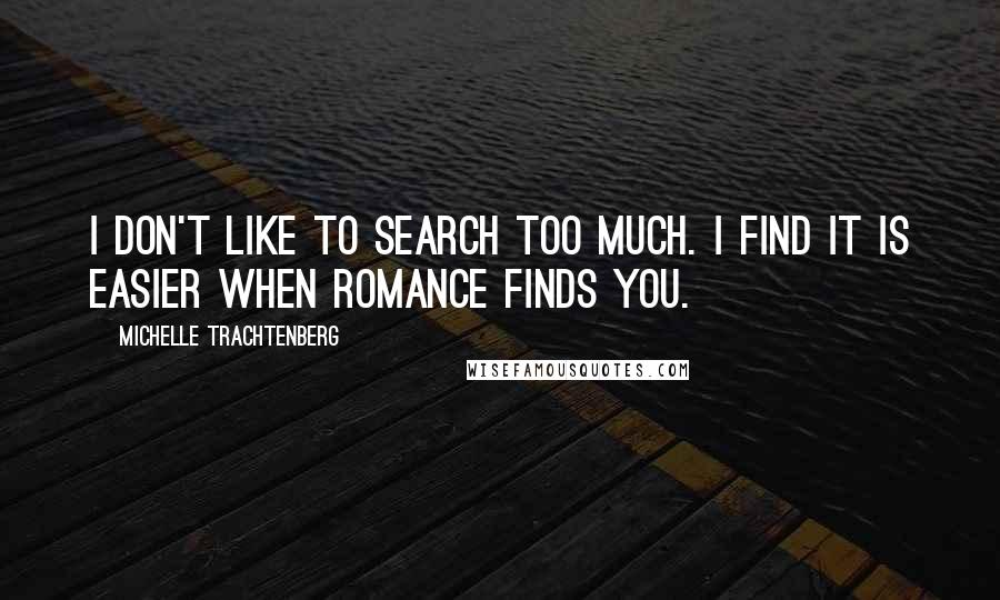 Michelle Trachtenberg quotes: I don't like to search too much. I find it is easier when romance finds you.