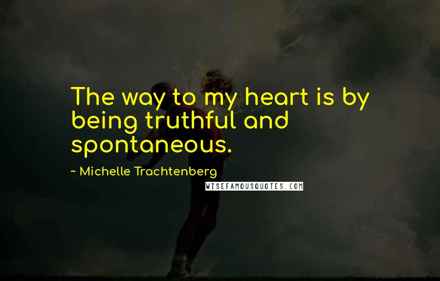 Michelle Trachtenberg quotes: The way to my heart is by being truthful and spontaneous.