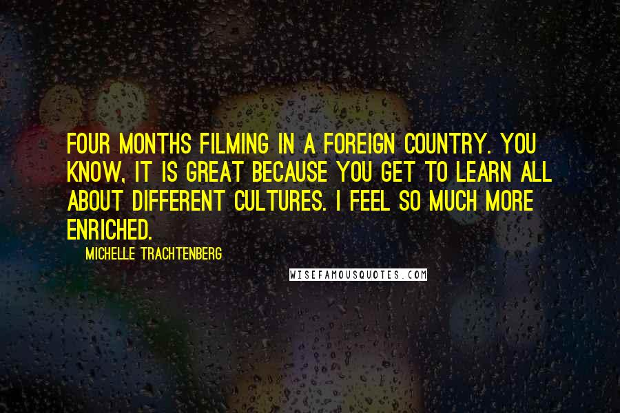 Michelle Trachtenberg quotes: Four months filming in a foreign country. You know, it is great because you get to learn all about different cultures. I feel so much more enriched.