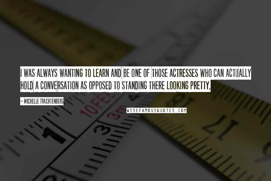 Michelle Trachtenberg quotes: I was always wanting to learn and be one of those actresses who can actually hold a conversation as opposed to standing there looking pretty.