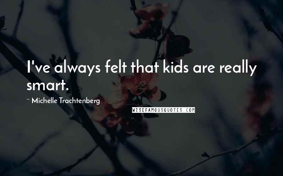 Michelle Trachtenberg quotes: I've always felt that kids are really smart.