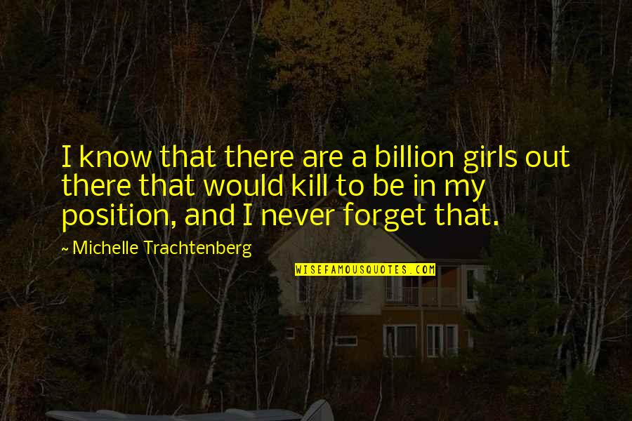Michelle Trachtenberg Quotes By Michelle Trachtenberg: I know that there are a billion girls