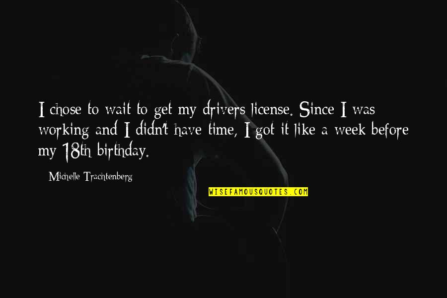 Michelle Trachtenberg Quotes By Michelle Trachtenberg: I chose to wait to get my drivers