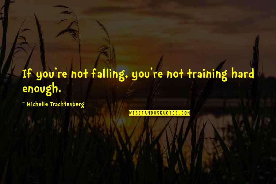 Michelle Trachtenberg Quotes By Michelle Trachtenberg: If you're not falling, you're not training hard