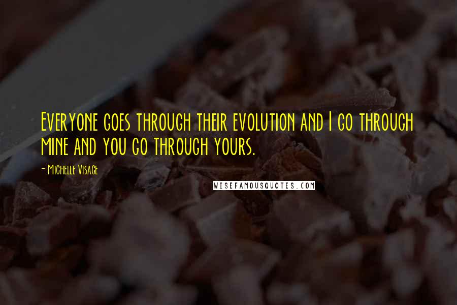 Michelle Visage quotes: Everyone goes through their evolution and I go through mine and you go through yours.