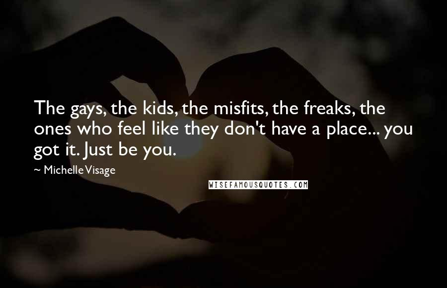 Michelle Visage quotes: The gays, the kids, the misfits, the freaks, the ones who feel like they don't have a place... you got it. Just be you.