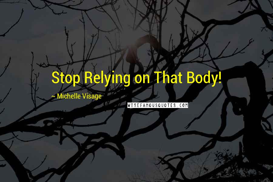 Michelle Visage quotes: Stop Relying on That Body!