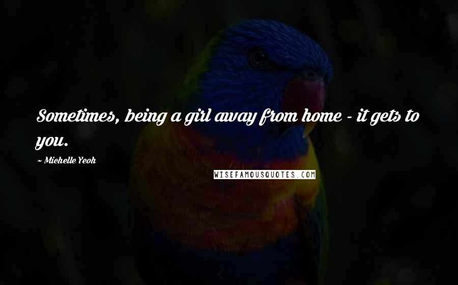 Michelle Yeoh quotes: Sometimes, being a girl away from home - it gets to you.