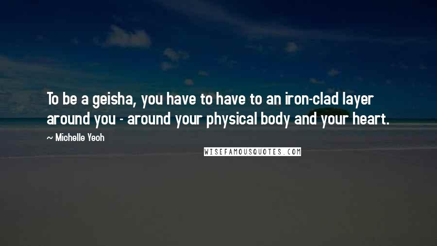 Michelle Yeoh quotes: To be a geisha, you have to have to an iron-clad layer around you - around your physical body and your heart.