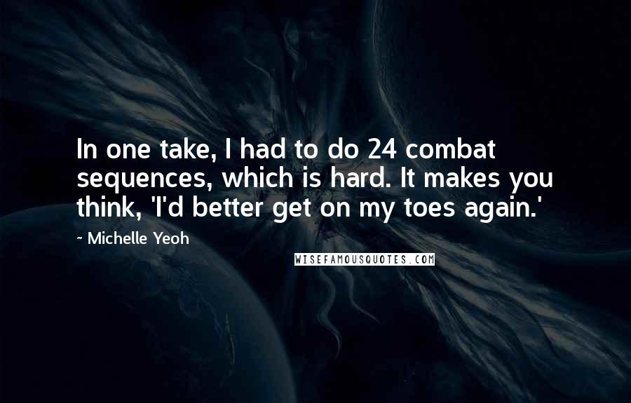 Michelle Yeoh quotes: In one take, I had to do 24 combat sequences, which is hard. It makes you think, 'I'd better get on my toes again.'