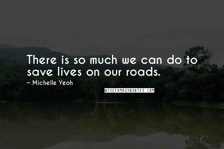 Michelle Yeoh quotes: There is so much we can do to save lives on our roads.
