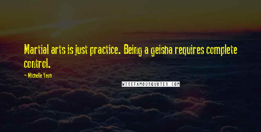 Michelle Yeoh quotes: Martial arts is just practice. Being a geisha requires complete control.