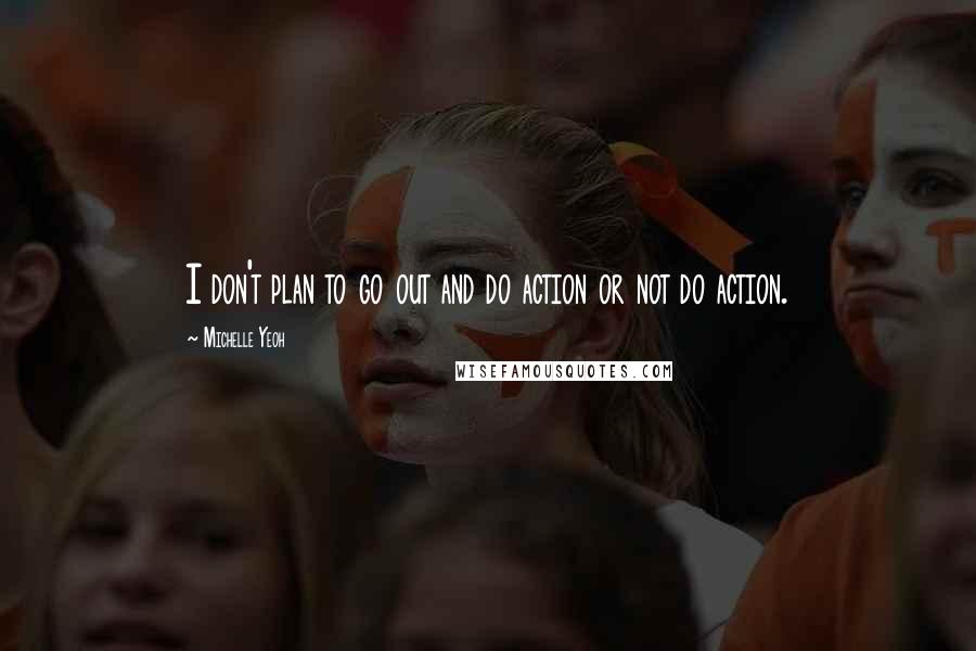 Michelle Yeoh quotes: I don't plan to go out and do action or not do action.