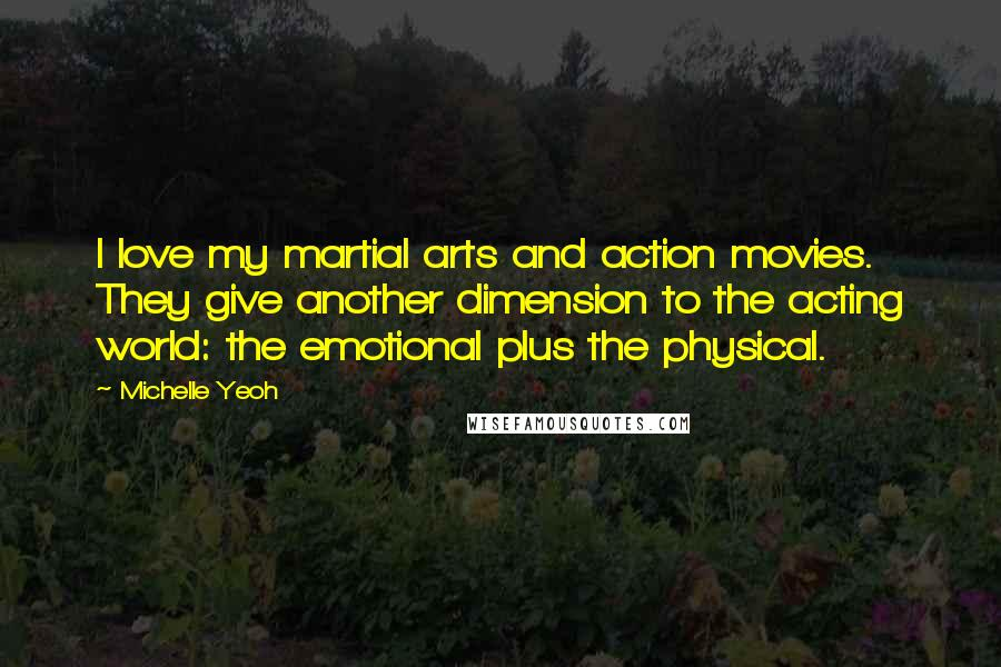 Michelle Yeoh quotes: I love my martial arts and action movies. They give another dimension to the acting world: the emotional plus the physical.