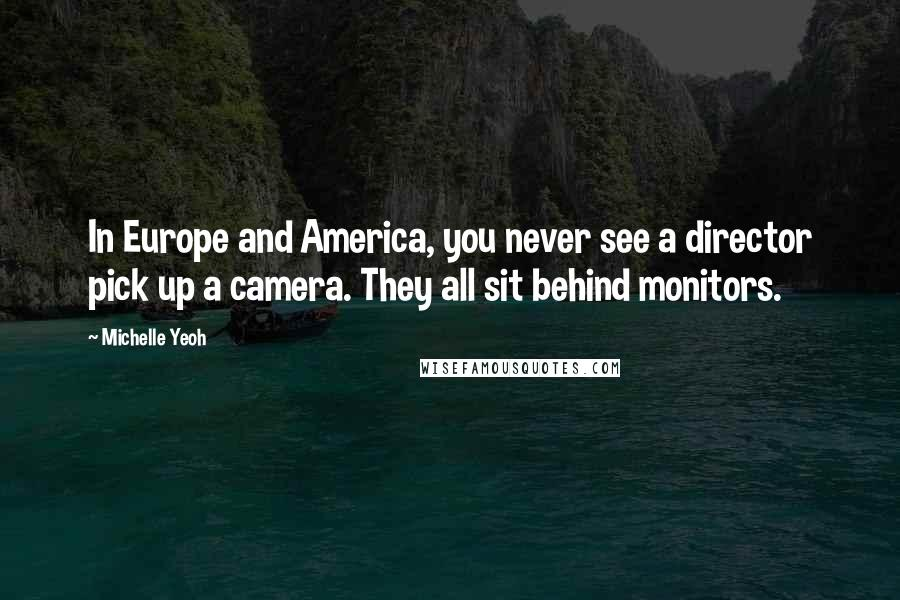 Michelle Yeoh quotes: In Europe and America, you never see a director pick up a camera. They all sit behind monitors.