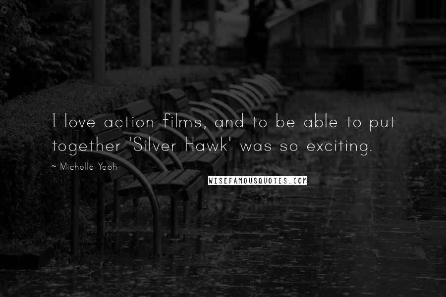 Michelle Yeoh quotes: I love action films, and to be able to put together 'Silver Hawk' was so exciting.