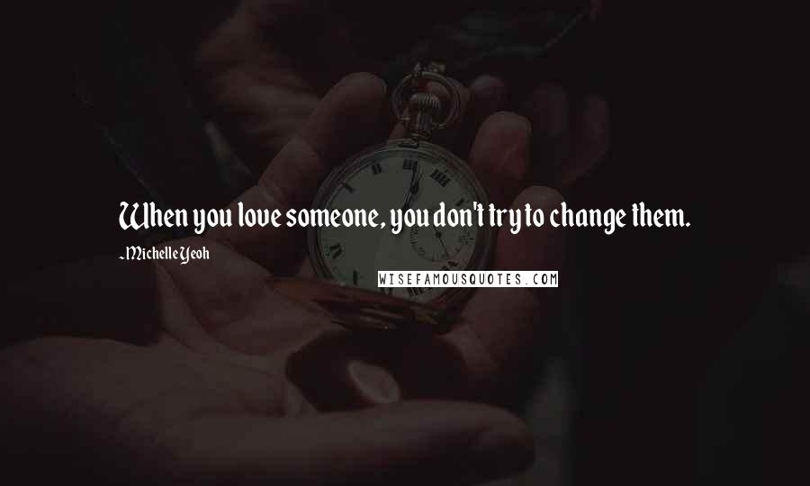 Michelle Yeoh quotes: When you love someone, you don't try to change them.