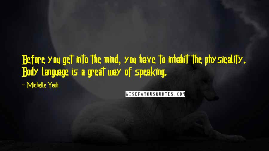 Michelle Yeoh quotes: Before you get into the mind, you have to inhabit the physicality. Body language is a great way of speaking.