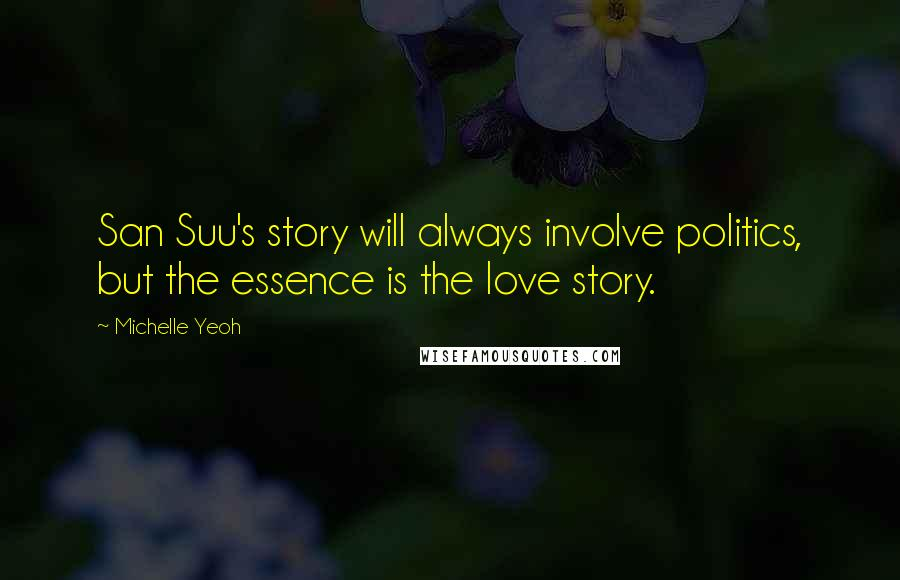 Michelle Yeoh quotes: San Suu's story will always involve politics, but the essence is the love story.