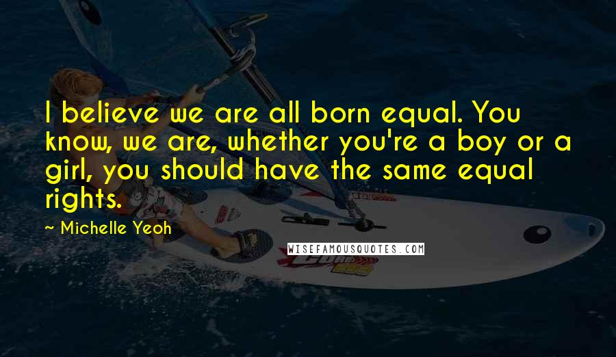 Michelle Yeoh quotes: I believe we are all born equal. You know, we are, whether you're a boy or a girl, you should have the same equal rights.