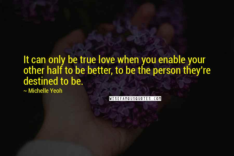 Michelle Yeoh quotes: It can only be true love when you enable your other half to be better, to be the person they're destined to be.