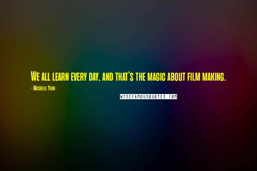 Michelle Yeoh quotes: We all learn every day, and that's the magic about film making.
