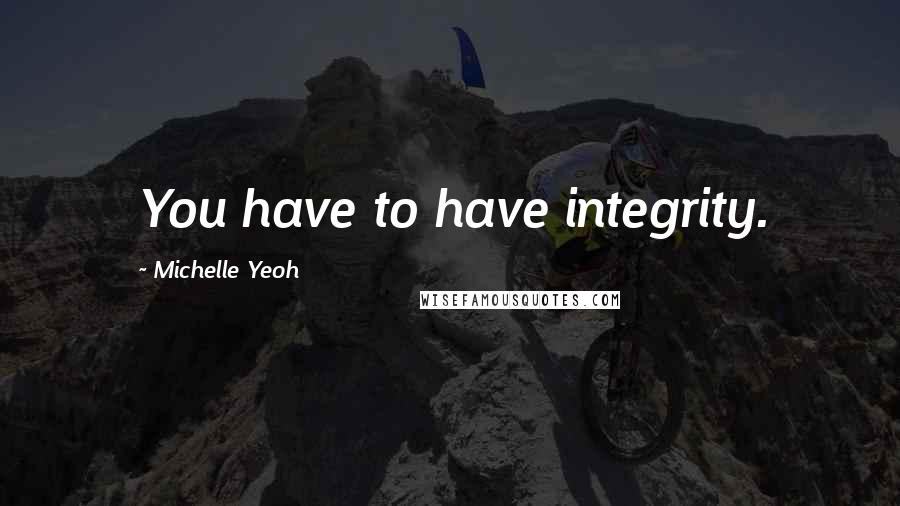 Michelle Yeoh quotes: You have to have integrity.