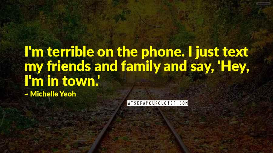 Michelle Yeoh quotes: I'm terrible on the phone. I just text my friends and family and say, 'Hey, I'm in town.'