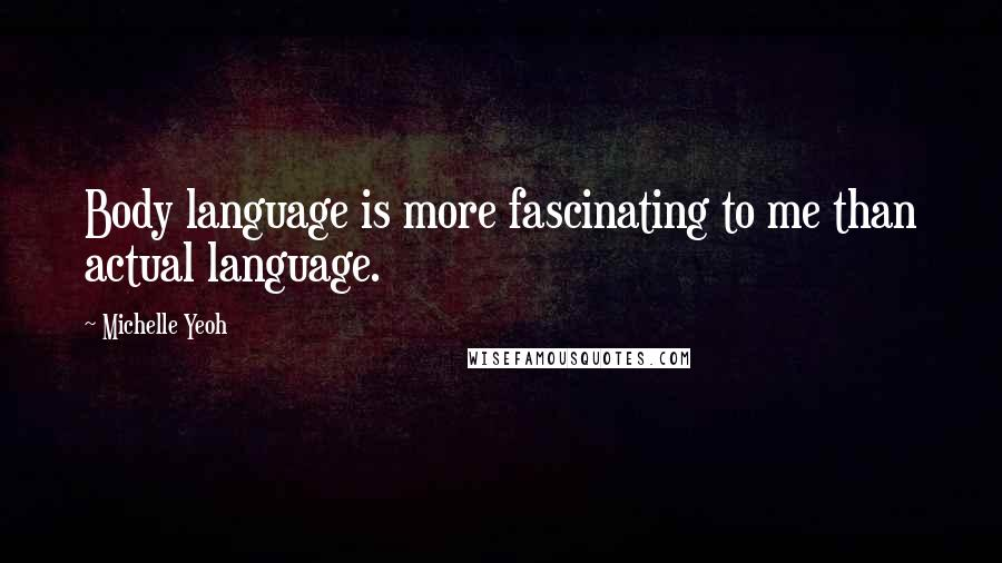 Michelle Yeoh quotes: Body language is more fascinating to me than actual language.