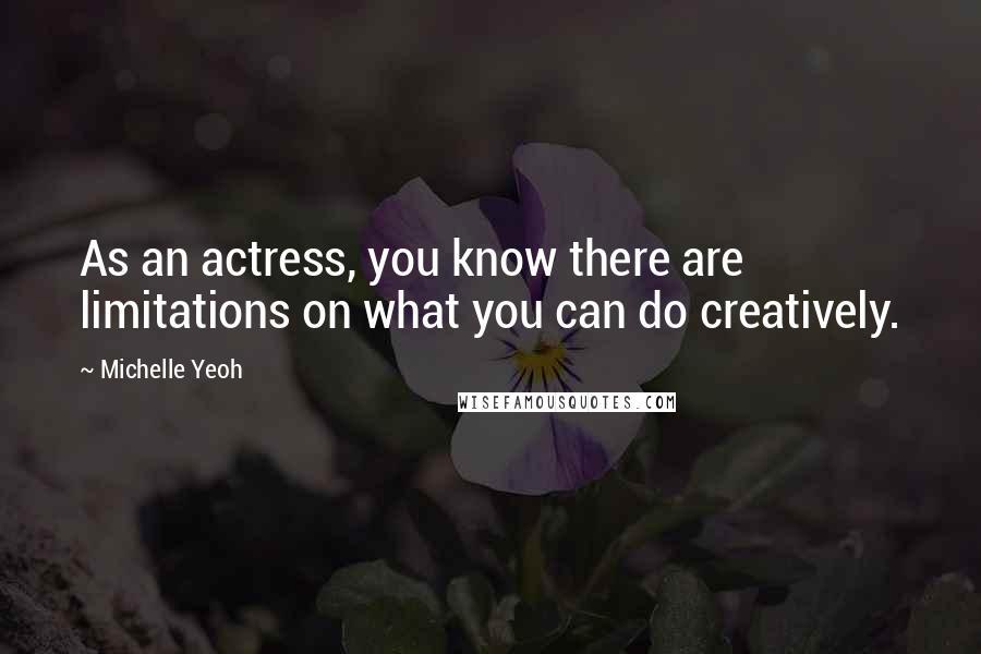 Michelle Yeoh quotes: As an actress, you know there are limitations on what you can do creatively.