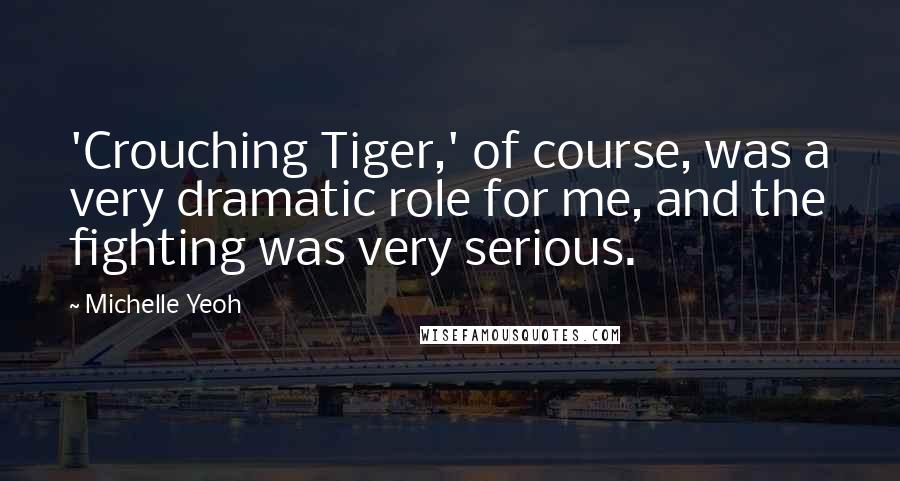 Michelle Yeoh quotes: 'Crouching Tiger,' of course, was a very dramatic role for me, and the fighting was very serious.