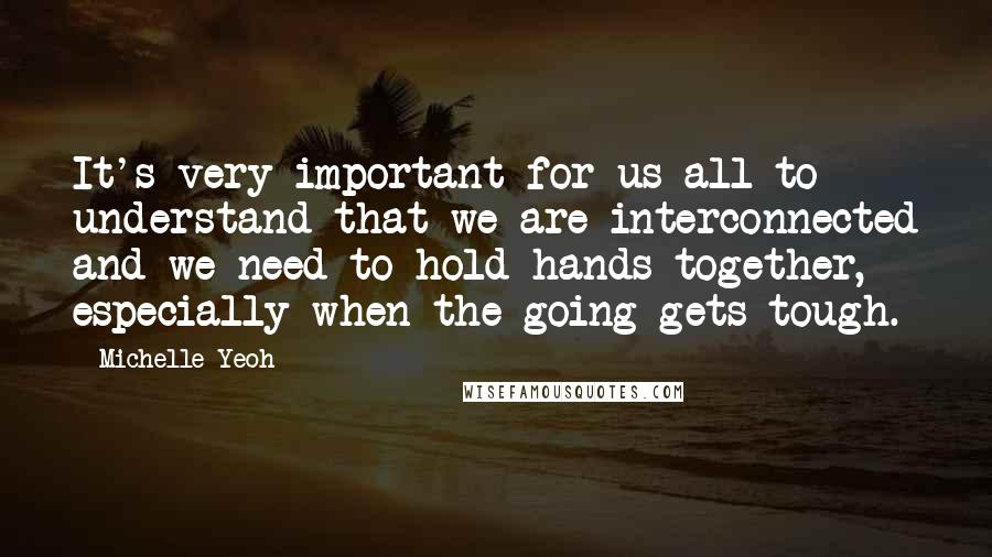 Michelle Yeoh quotes: It's very important for us all to understand that we are interconnected and we need to hold hands together, especially when the going gets tough.
