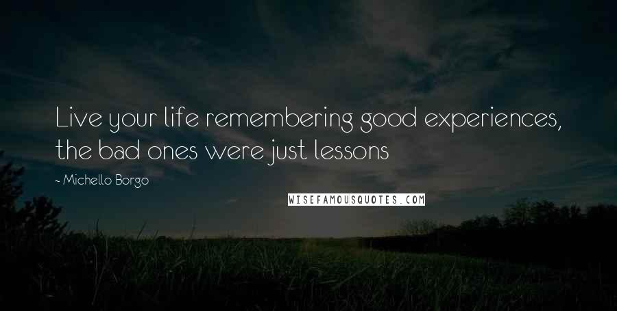 Michello Borgo quotes: Live your life remembering good experiences, the bad ones were just lessons