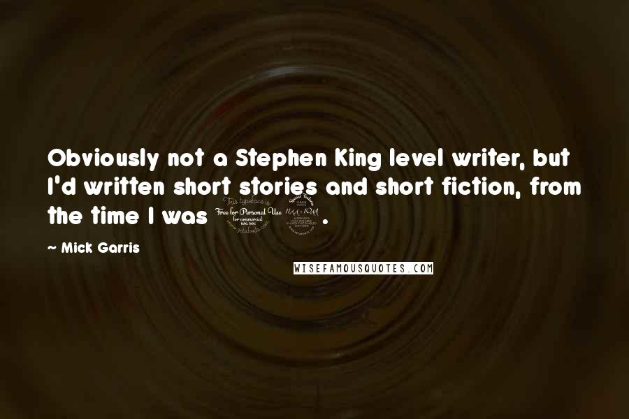 Mick Garris quotes: Obviously not a Stephen King level writer, but I'd written short stories and short fiction, from the time I was 12.