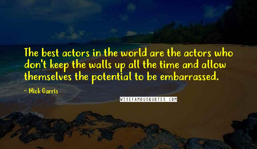 Mick Garris quotes: The best actors in the world are the actors who don't keep the walls up all the time and allow themselves the potential to be embarrassed.