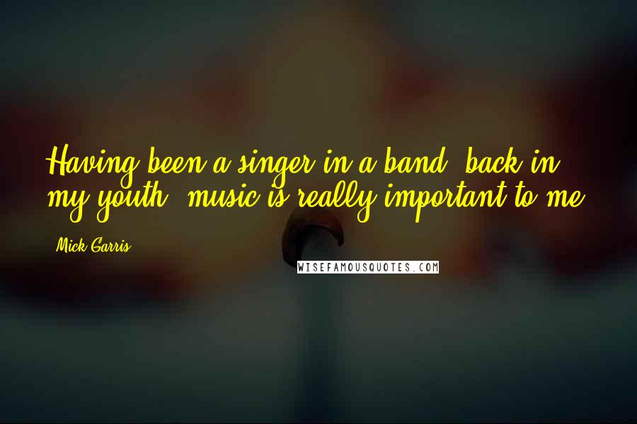 Mick Garris quotes: Having been a singer in a band, back in my youth, music is really important to me.