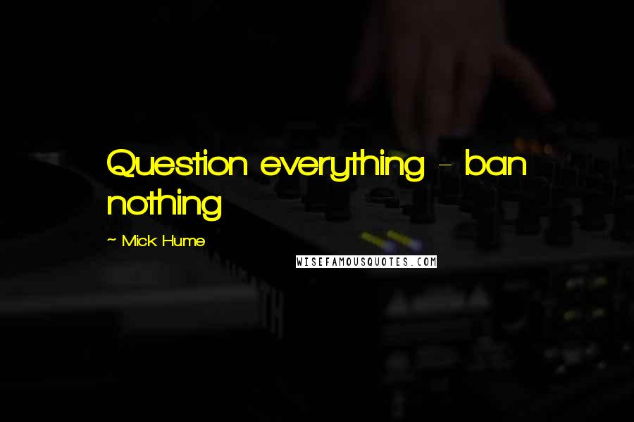 Mick Hume quotes: Question everything - ban nothing