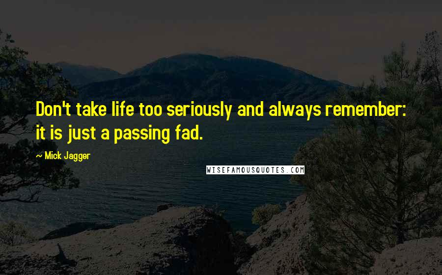 Mick Jagger quotes: Don't take life too seriously and always remember: it is just a passing fad.
