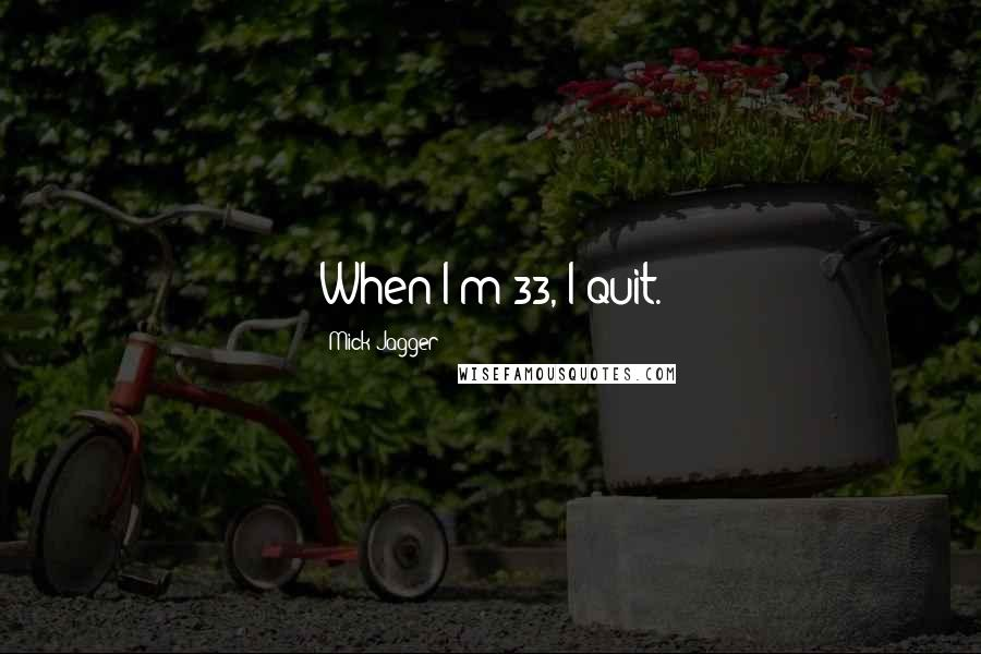 Mick Jagger quotes: When I'm 33, I quit.