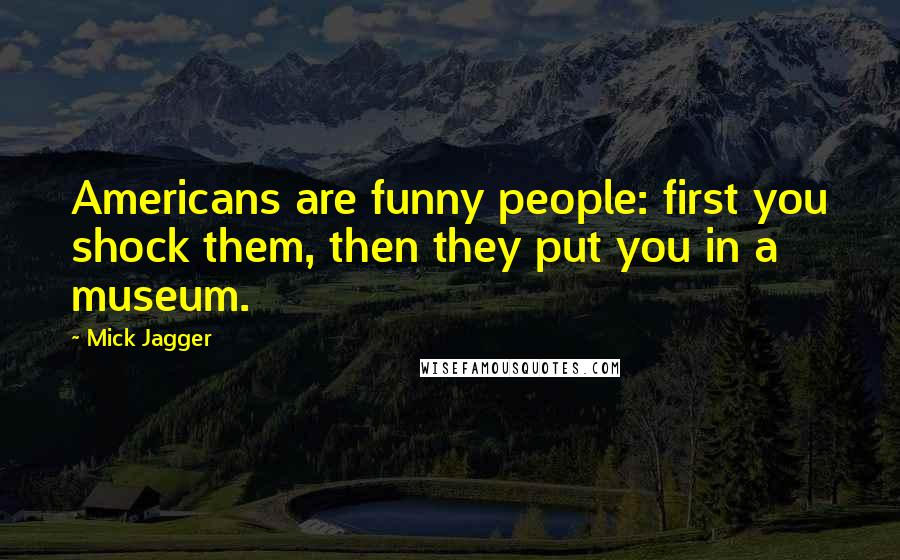 Mick Jagger quotes: Americans are funny people: first you shock them, then they put you in a museum.
