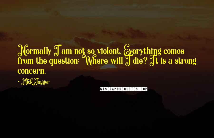 Mick Jagger quotes: Normally I am not so violent. Everything comes from the question: Where will I die? It is a strong concern.