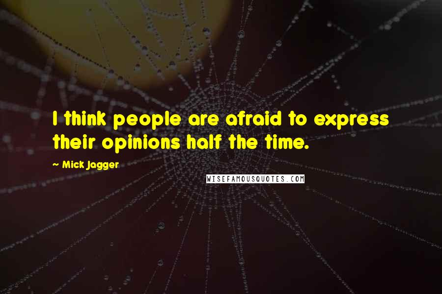 Mick Jagger quotes: I think people are afraid to express their opinions half the time.