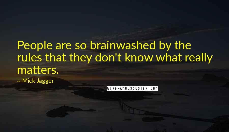 Mick Jagger quotes: People are so brainwashed by the rules that they don't know what really matters.