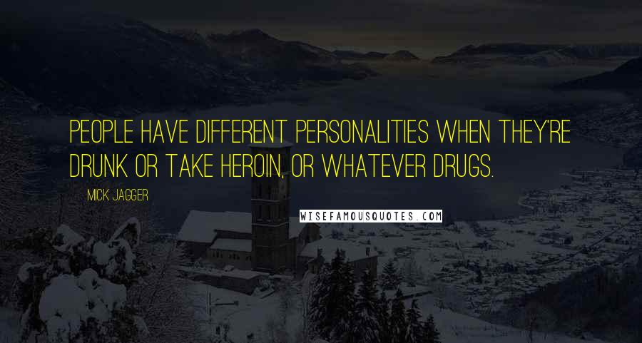 Mick Jagger quotes: People have different personalities when they're drunk or take heroin, or whatever drugs.
