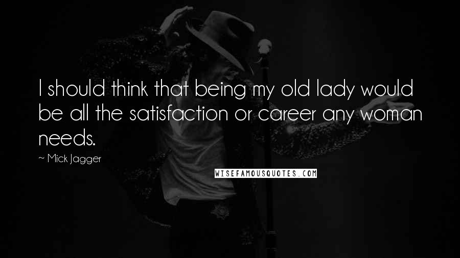 Mick Jagger quotes: I should think that being my old lady would be all the satisfaction or career any woman needs.