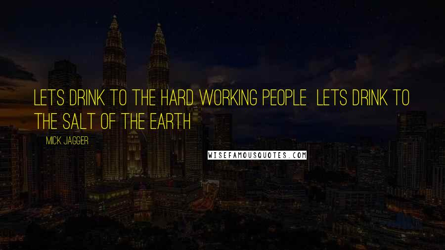 Mick Jagger quotes: Lets drink to the hard working people Lets drink to the salt of the earth