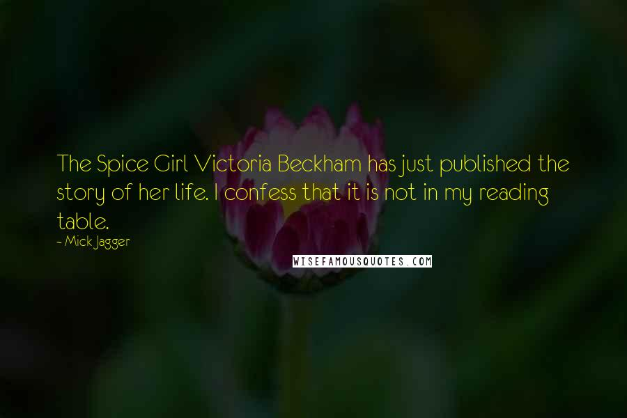 Mick Jagger quotes: The Spice Girl Victoria Beckham has just published the story of her life. I confess that it is not in my reading table.