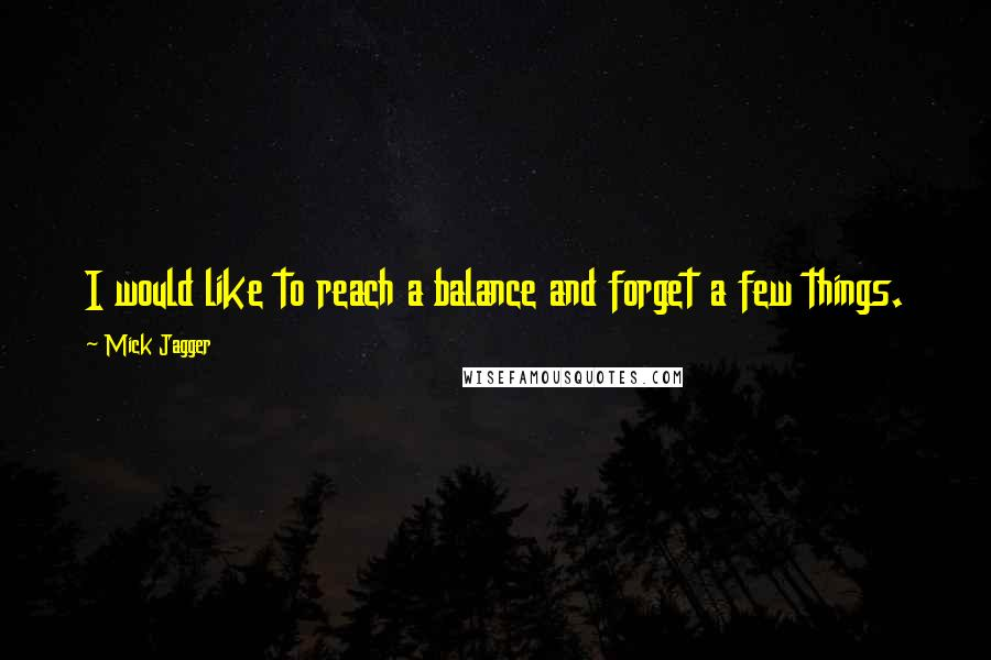 Mick Jagger quotes: I would like to reach a balance and forget a few things.