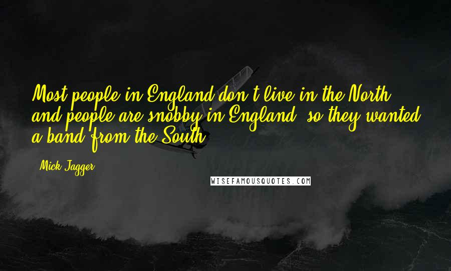 Mick Jagger quotes: Most people in England don't live in the North, and people are snobby in England, so they wanted a band from the South.