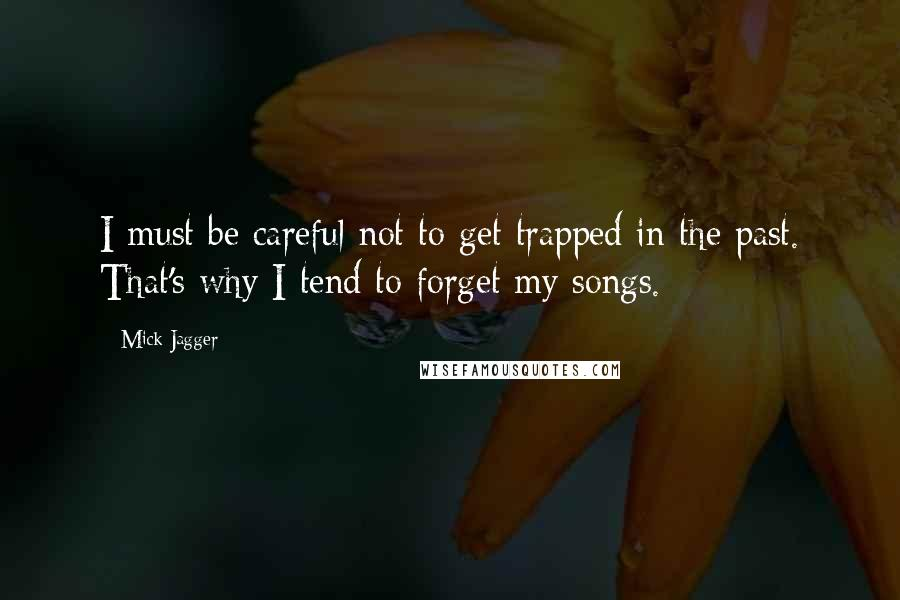 Mick Jagger quotes: I must be careful not to get trapped in the past. That's why I tend to forget my songs.